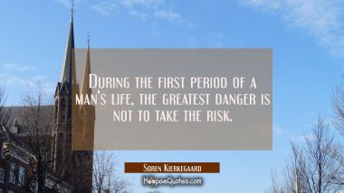 During the first period of a man's life the greatest danger is not to take the risk. Soren Kierkegaard Quotes