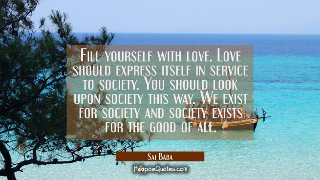 Fill yourself with love. Love should express itself in service to society. You should look upon soc