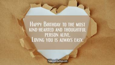 Happy Birthday to the most kind-hearted and thoughtful person alive. Loving you is always easy. Birthday Quotes