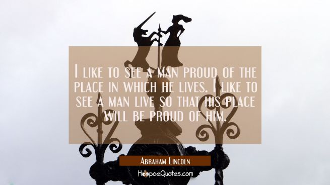 I like to see a man proud of the place in which he lives. I like to see a man live so that his plac