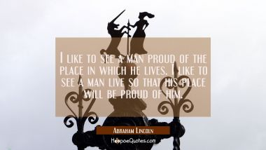 I like to see a man proud of the place in which he lives. I like to see a man live so that his plac Abraham Lincoln Quotes