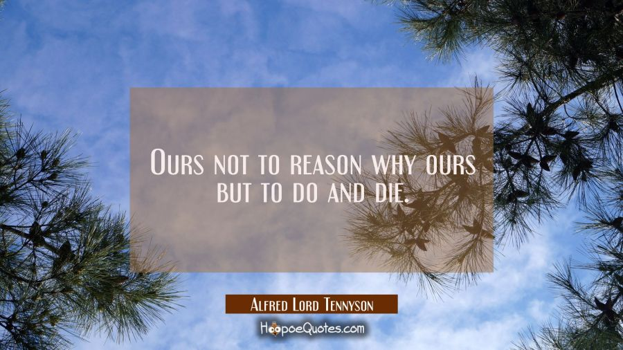 Ours not to reason why ours but to do and die. Alfred Lord Tennyson Quotes