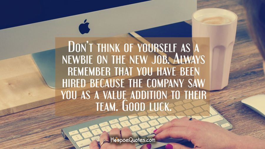 Don't think of yourself as a newbie on the new job. Always remember that you have been hired because the company saw you as a value addition to their team. Good luck. New Job Quotes