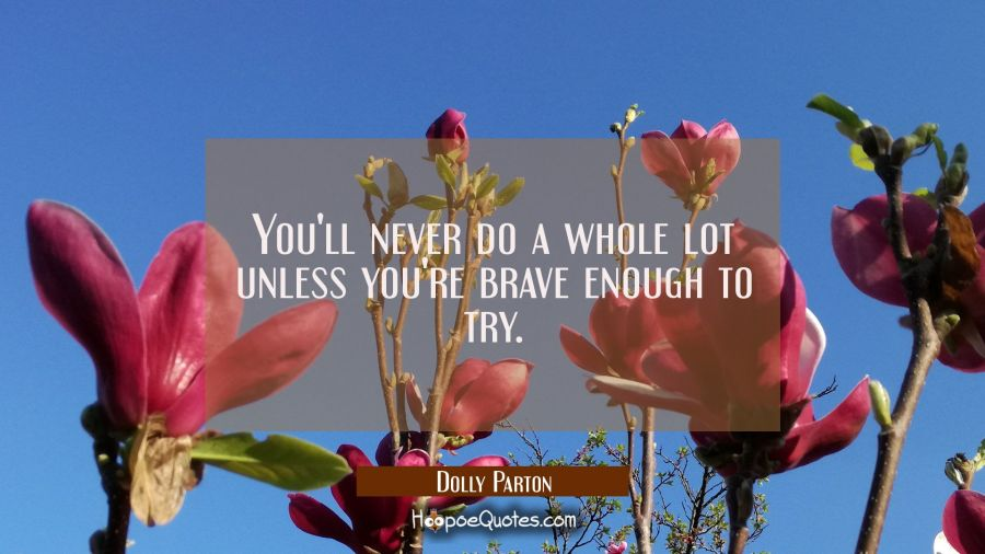 You'll never do a whole lot unless you're brave enough to try. Dolly Parton Quotes