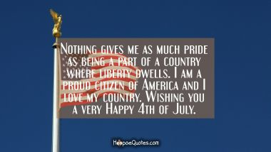 Nothing gives me as much pride as being a part of a country where liberty dwells. I am a proud citizen of America and I love my country. Wishing you a very Happy 4th of July. Independence Day Quotes