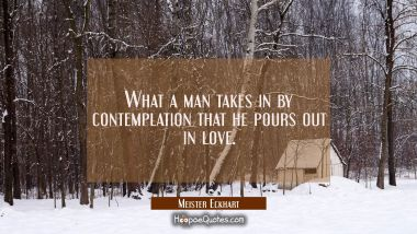 What a man takes in by contemplation that he pours out in love.