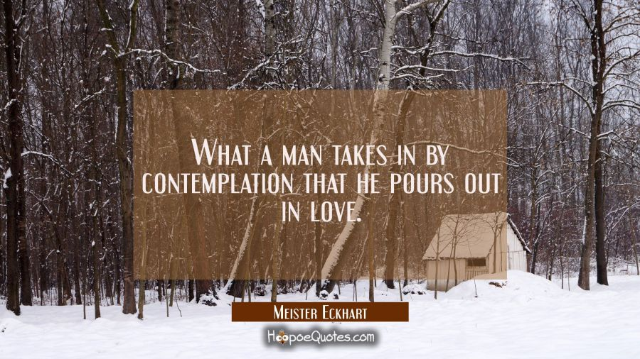 What a man takes in by contemplation that he pours out in love. Meister Eckhart Quotes