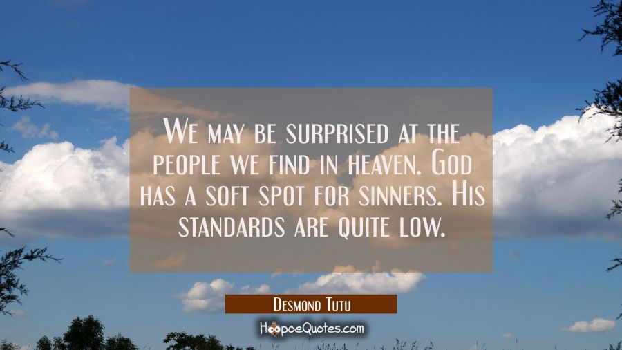 We may be surprised at the people we find in heaven. God has a soft spot for sinners. His standards Desmond Tutu Quotes