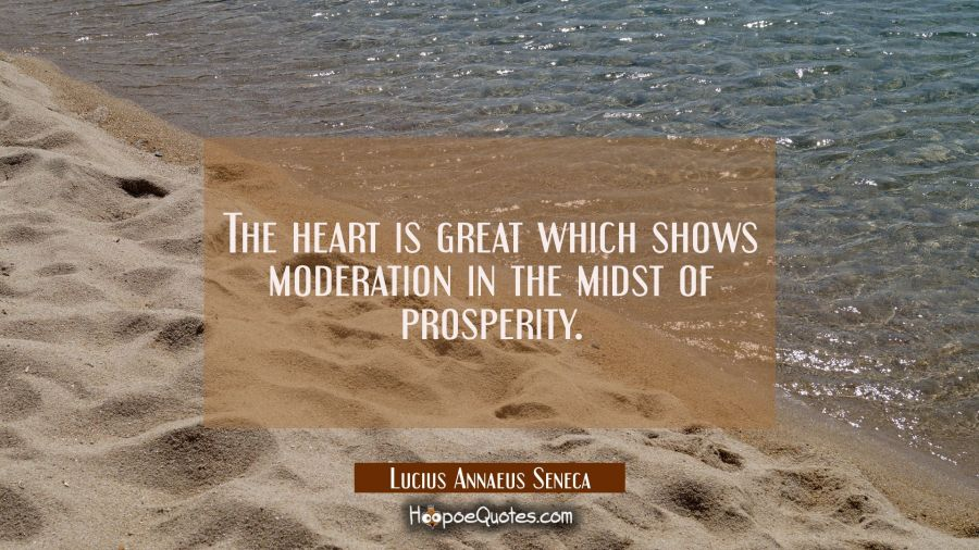 The heart is great which shows moderation in the midst of prosperity. Lucius Annaeus Seneca Quotes