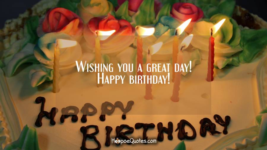 Wishing you a great day! Happy birthday! Birthday Quotes