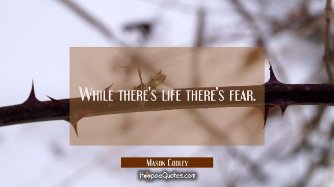 While there's life there's fear.