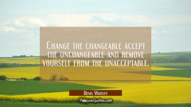 Change the changeable accept the unchangeable and remove yourself from the unacceptable.