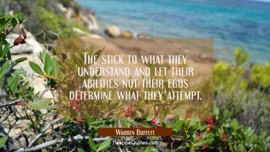 The stick to what they understand and let their abilities not their egos determine what they attemp