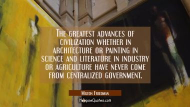 The greatest advances of civilization whether in architecture or painting in science and literature