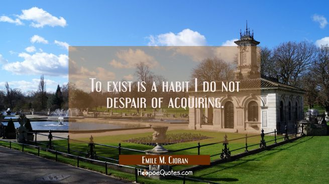 To exist is a habit I do not despair of acquiring.