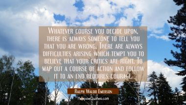 Whatever course you decide upon, there is always someone to tell you that you are wrong. There are always difficulties arising which tempt you to believe that your critics are right. To map out a course of action and follow it to an end requires cour Ralph Waldo Emerson Quotes