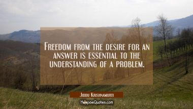 Freedom from the desire for an answer is essential to the understanding of a problem. Jiddu Krishnamurti Quotes