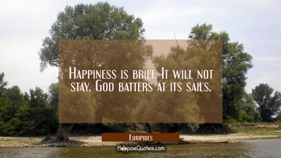 Happiness is brief. It will not stay. God batters at its sails. Euripides Quotes