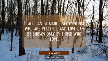 Peace can be made only by those who are peaceful, and love can be shown only by those who love.