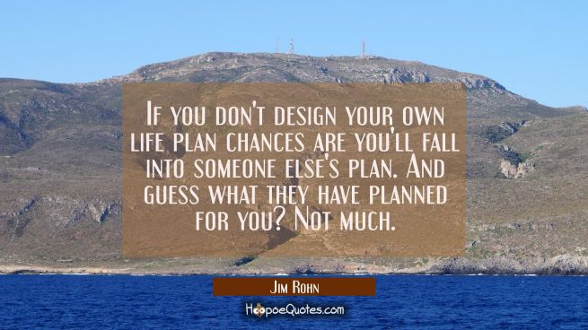 If you don't design your own life plan chances are you'll fall into someone else's plan. And guess