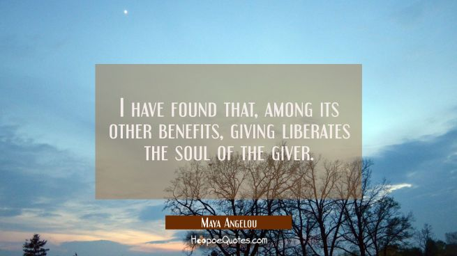 I have found that among its other benefits giving liberates the soul of the giver.