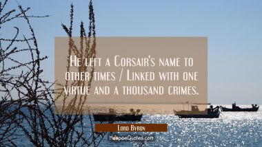 He left a Corsair's name to other times / Linked with one virtue and a thousand crimes.