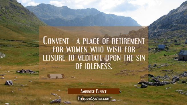 Convent - a place of retirement for women who wish for leisure to meditate upon the sin of idleness