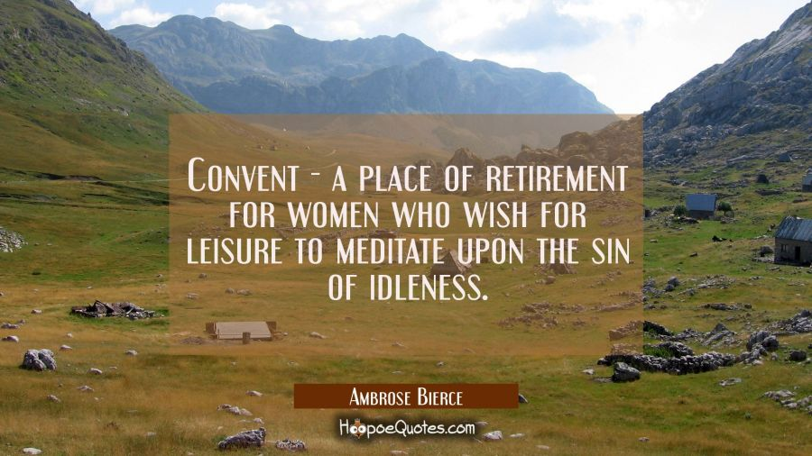 Convent - a place of retirement for women who wish for leisure to meditate upon the sin of idleness Ambrose Bierce Quotes