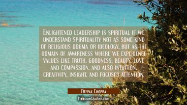 Enlightened leadership is spiritual if we understand spirituality not as some kind of religious dog