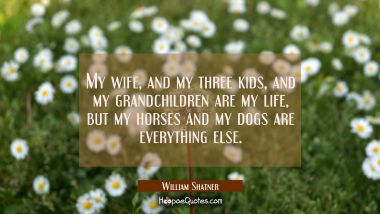 My wife and my three kids and my grandchildren are my life but my horses and my dogs are everything