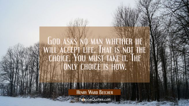 God asks no man whether he will accept life. That is not the choice. You must take it. The only cho