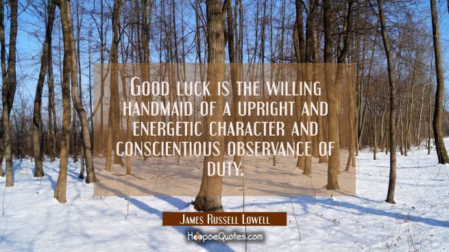 Good luck is the willing handmaid of a upright and energetic character and conscientious observance