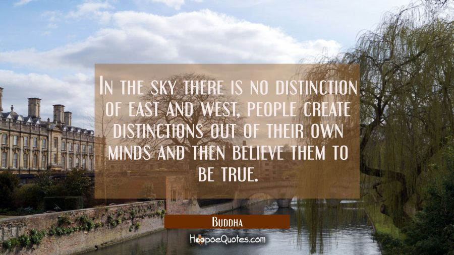 In the sky there is no distinction of east and west, people create distinctions out of their own mi Buddha Quotes