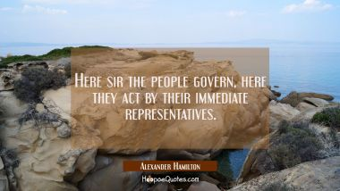 Here sir the people govern, here they act by their immediate representatives.