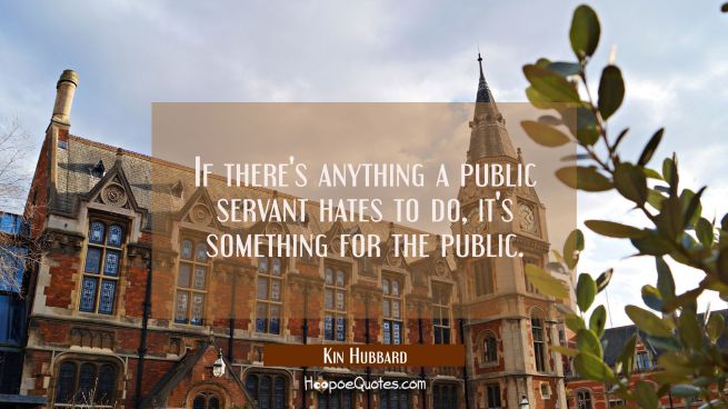 If there's anything a public servant hates to do it's something for the public.
