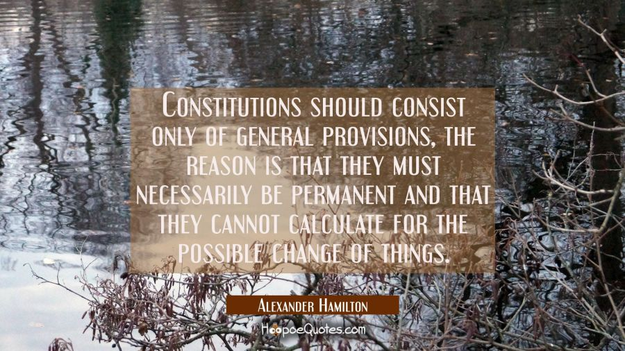 Constitutions should consist only of general provisions, the reason is that they must necessarily b Alexander Hamilton Quotes