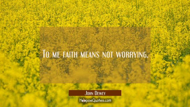 To me faith means not worrying.