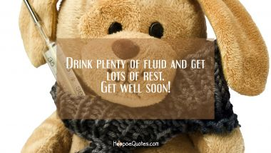 Drink plenty of fluid and get lots of rest. Get well soon! Get Well Soon Quotes
