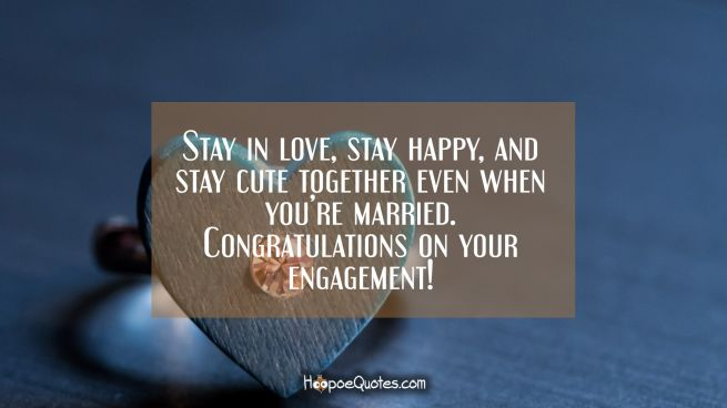 Stay in love, stay happy, and stay cute together even when you're married. Congratulations on your engagement!