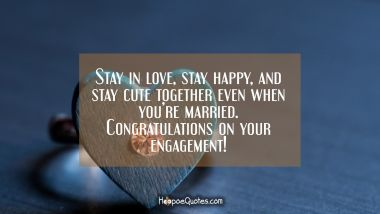 Stay in love, stay happy, and stay cute together even when you're married. Congratulations on your engagement! Engagement Quotes