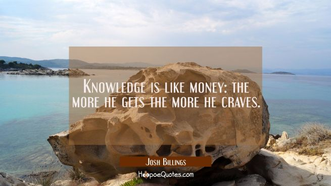 Knowledge is like money: the more he gets the more he craves.
