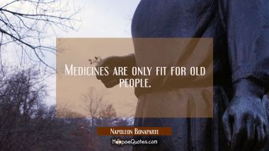 Medicines are only fit for old people.