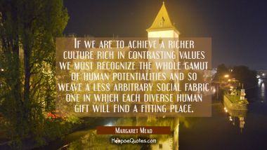 If we are to achieve a richer culture rich in contrasting values we must recognize the whole gamut
