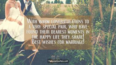 With warm congratulations to a very special pair, who have found their dearest moments in the happy life they share! Best wishes for marriage! Wedding Quotes