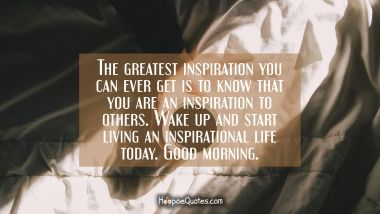 The greatest inspiration you can ever get is to know that you are an inspiration to others. Wake up and start living an inspirational life today. Good morning. Quotes