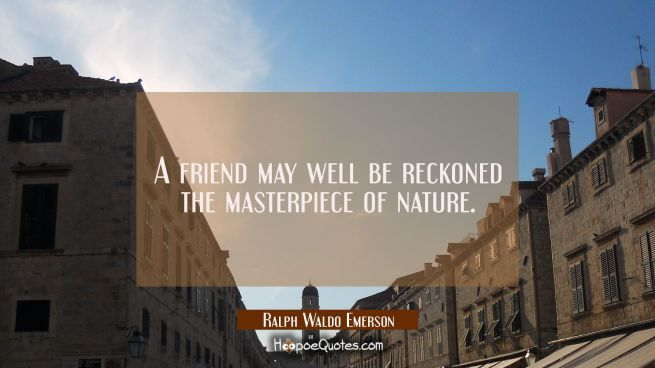 A friend may well be reckoned the masterpiece of nature.