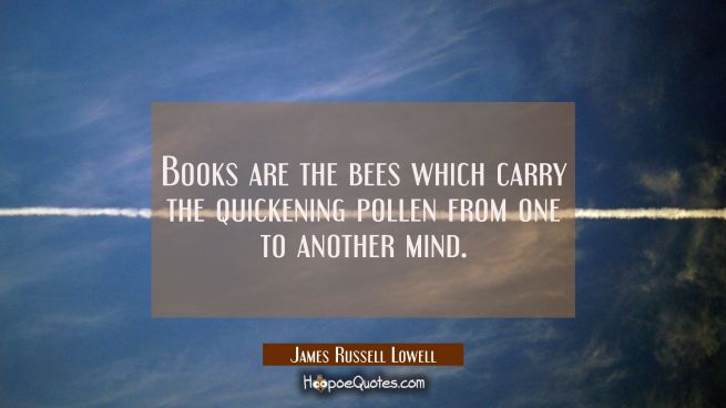 Books are the bees which carry the quickening pollen from one to another mind.