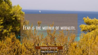Fear is the mother of morality.