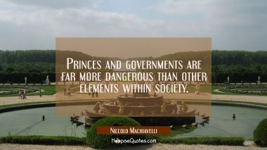 Princes and governments are far more dangerous than other elements within society. Niccolo Machiavelli Quotes