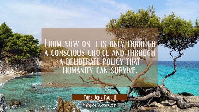 From now on it is only through a conscious choice and through a deliberate policy that humanity can
